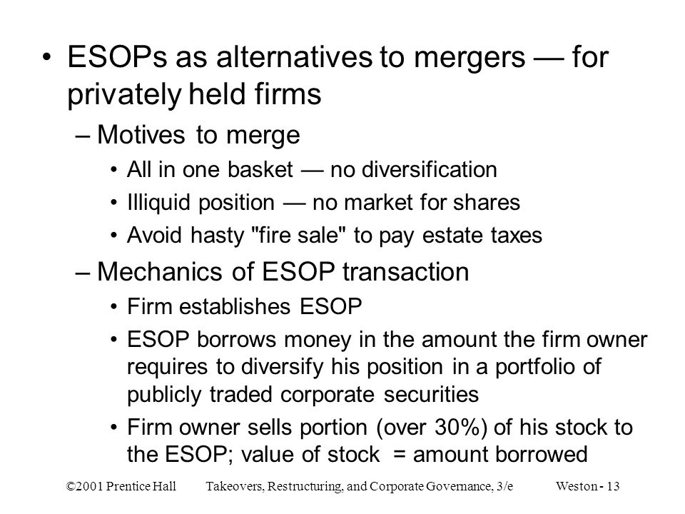 ©2001 Prentice Hall Takeovers, Restructuring, and Corporate Governance, 3/e Weston - 13 ESOPs as alternatives to mergers — for privately held firms –M