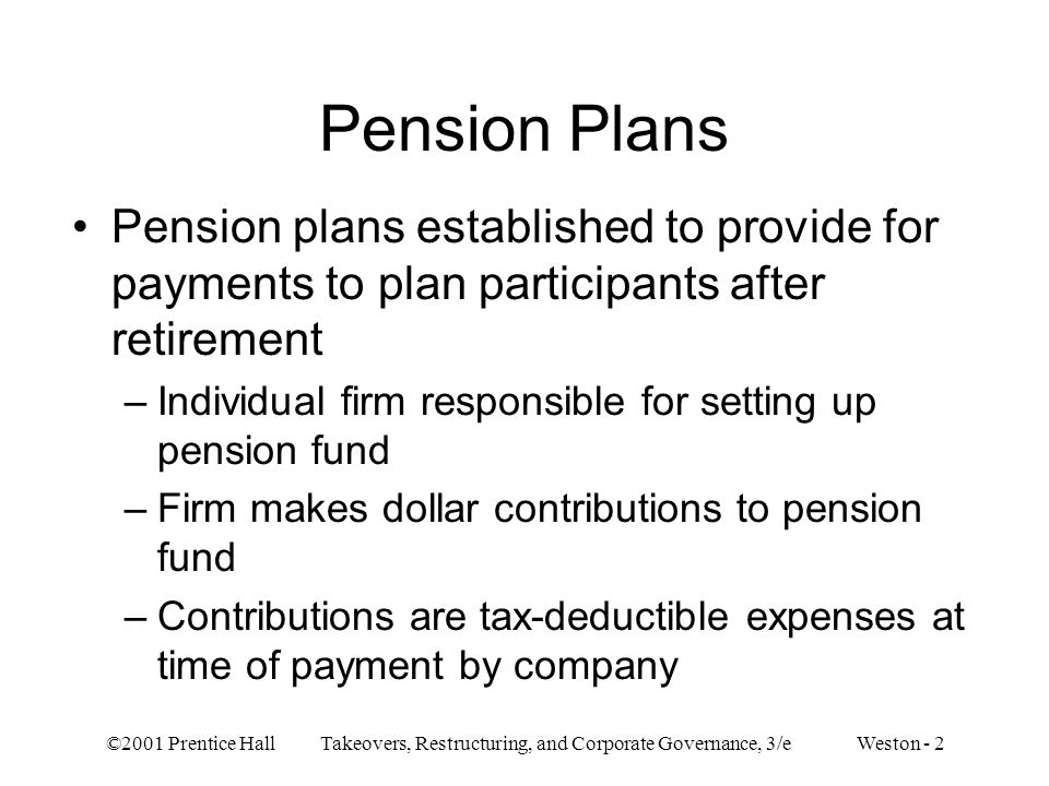 ©2001 Prentice Hall Takeovers, Restructuring, and Corporate Governance, 3/e Weston - 2 Pension Plans Pension plans established to provide for payments