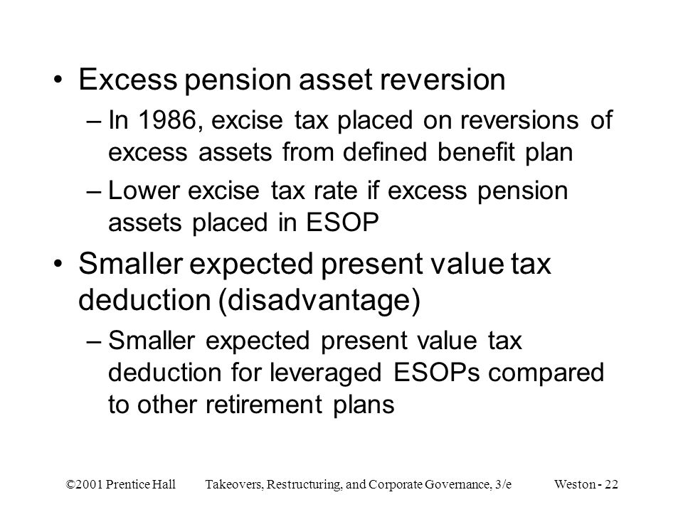 ©2001 Prentice Hall Takeovers, Restructuring, and Corporate Governance, 3/e Weston - 22 Excess pension asset reversion –In 1986, excise tax placed on