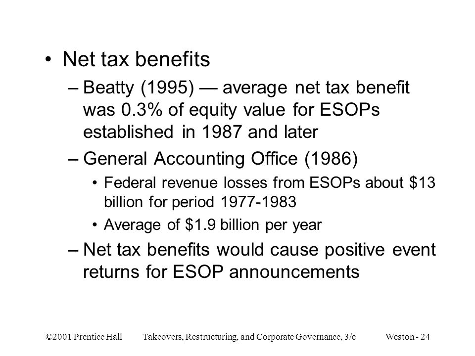 ©2001 Prentice Hall Takeovers, Restructuring, and Corporate Governance, 3/e Weston - 24 Net tax benefits –Beatty (1995) — average net tax benefit was