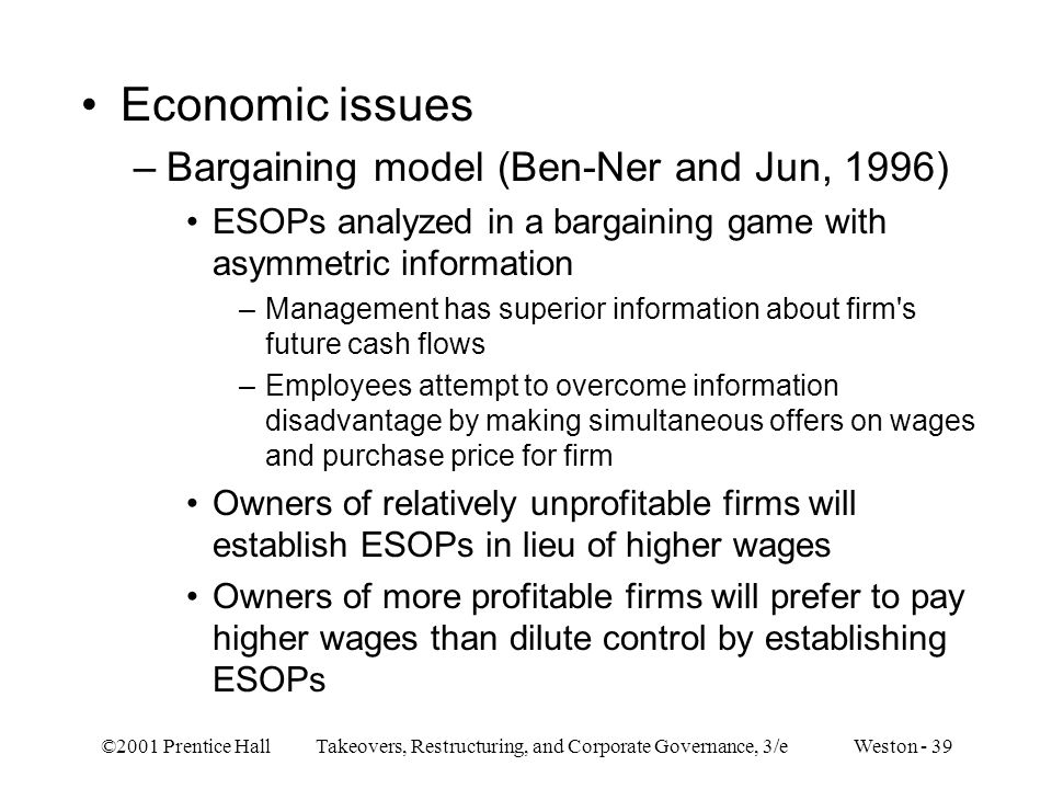 ©2001 Prentice Hall Takeovers, Restructuring, and Corporate Governance, 3/e Weston - 39 Economic issues –Bargaining model (Ben-Ner and Jun, 1996) ESOP