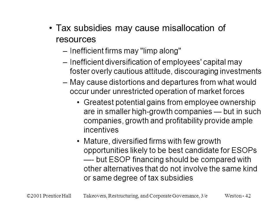 ©2001 Prentice Hall Takeovers, Restructuring, and Corporate Governance, 3/e Weston - 42 Tax subsidies may cause misallocation of resources –Inefficien