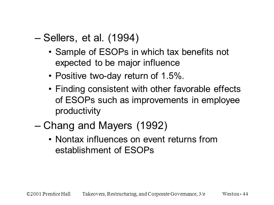 ©2001 Prentice Hall Takeovers, Restructuring, and Corporate Governance, 3/e Weston - 44 –Sellers, et al. (1994) Sample of ESOPs in which tax benefits