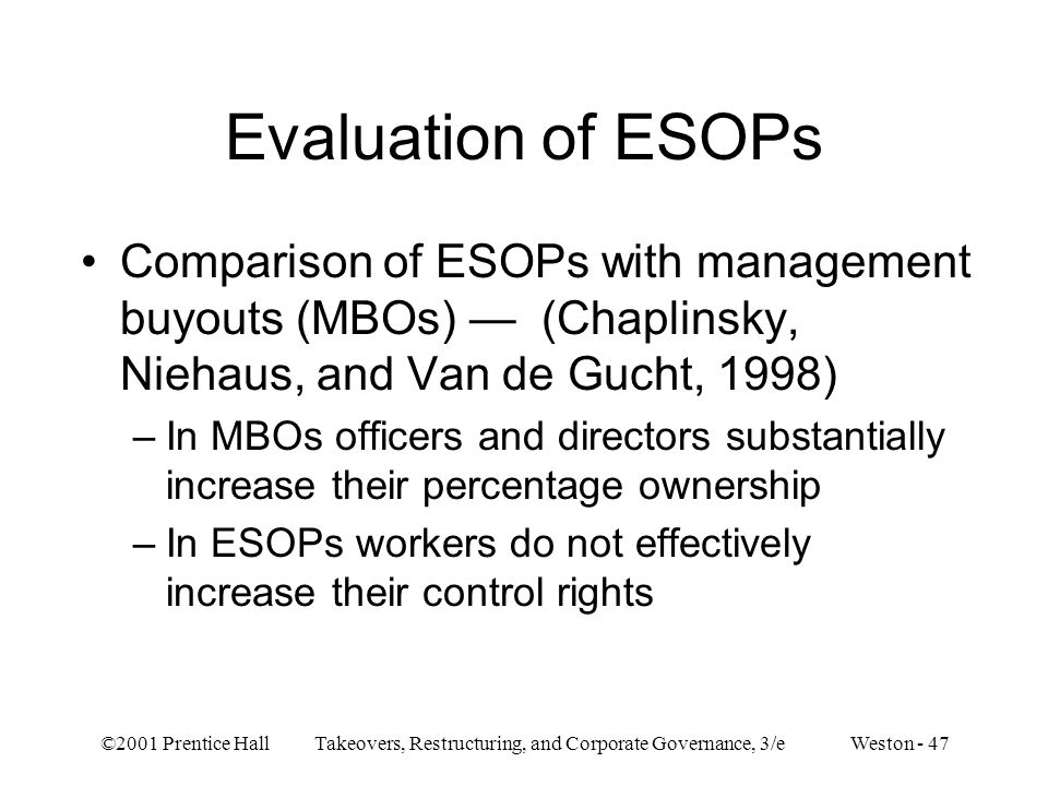 ©2001 Prentice Hall Takeovers, Restructuring, and Corporate Governance, 3/e Weston - 47 Evaluation of ESOPs Comparison of ESOPs with management buyout