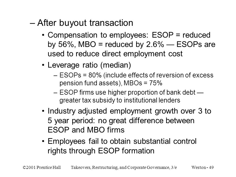 ©2001 Prentice Hall Takeovers, Restructuring, and Corporate Governance, 3/e Weston - 49 –After buyout transaction Compensation to employees: ESOP = re