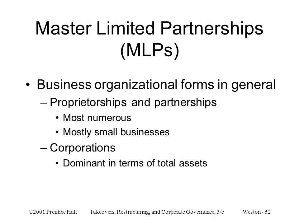 ©2001 Prentice Hall Takeovers, Restructuring, and Corporate Governance, 3/e Weston - 52 Master Limited Partnerships (MLPs) Business organizational for