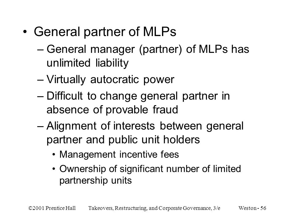 ©2001 Prentice Hall Takeovers, Restructuring, and Corporate Governance, 3/e Weston - 56 General partner of MLPs –General manager (partner) of MLPs has