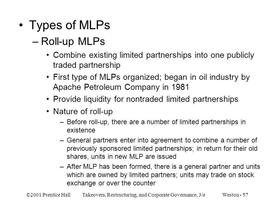 ©2001 Prentice Hall Takeovers, Restructuring, and Corporate Governance, 3/e Weston - 57 Types of MLPs –Roll-up MLPs Combine existing limited partnersh