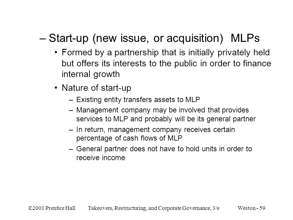 ©2001 Prentice Hall Takeovers, Restructuring, and Corporate Governance, 3/e Weston - 59 –Start-up (new issue, or acquisition) MLPs Formed by a partner