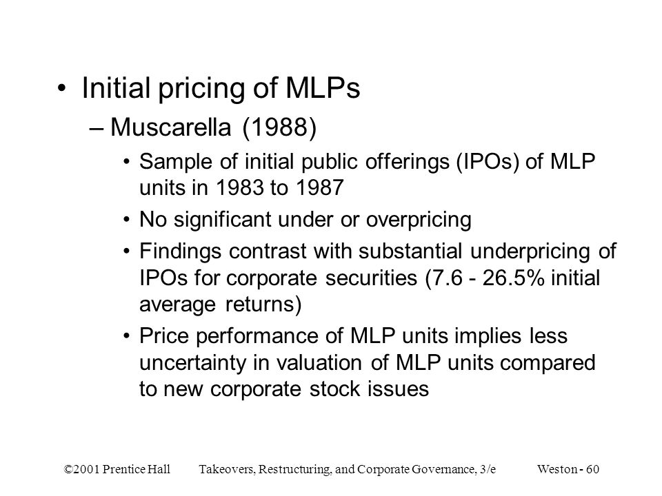 ©2001 Prentice Hall Takeovers, Restructuring, and Corporate Governance, 3/e Weston - 60 Initial pricing of MLPs –Muscarella (1988) Sample of initial p