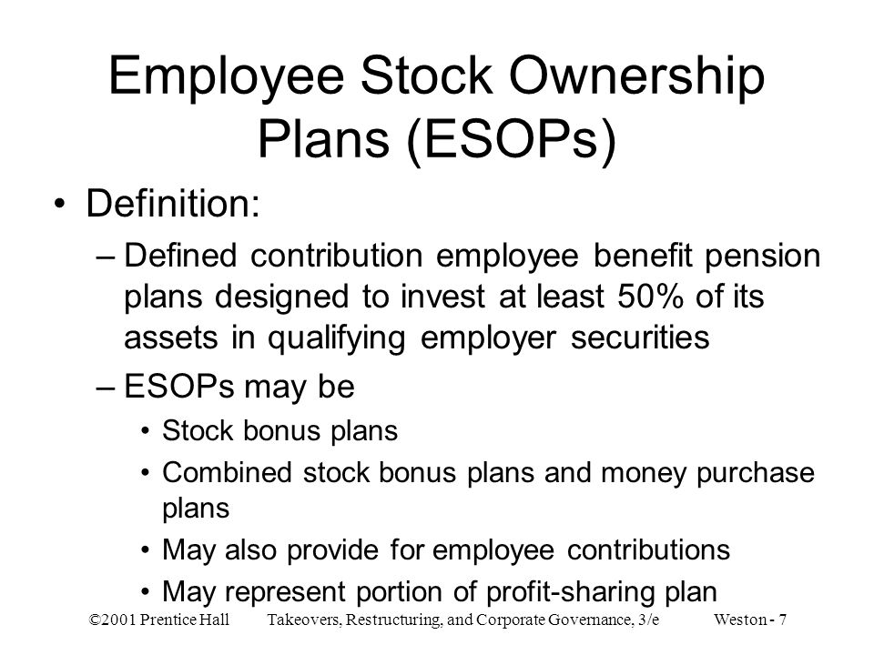 ©2001 Prentice Hall Takeovers, Restructuring, and Corporate Governance, 3/e Weston - 48 –Prior to buyout transaction Transaction size (measured by median): ESOPs = $209 million, MBOs = $172 million Stock price performance: ESOP have poorer record Leverage (long-term debt to total capitalization): ESOPs = 12%, MBOs = 27% Takeover threats: more likely experienced by ESOP firms Ownership by officers and directors: ESOP had lower ratios