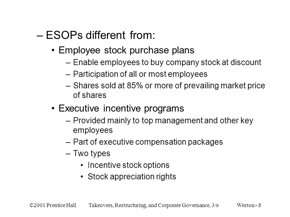 ©2001 Prentice Hall Takeovers, Restructuring, and Corporate Governance, 3/e Weston - 49 –After buyout transaction Compensation to employees: ESOP = reduced by 56%, MBO = reduced by 2.6% — ESOPs are used to reduce direct employment cost Leverage ratio (median) –ESOPs = 80% (include effects of reversion of excess pension fund assets), MBOs = 75% –ESOP firms use higher proportion of bank debt — greater tax subsidy to institutional lenders Industry adjusted employment growth over 3 to 5 year period: no great difference between ESOP and MBO firms Employees fail to obtain substantial control rights through ESOP formation