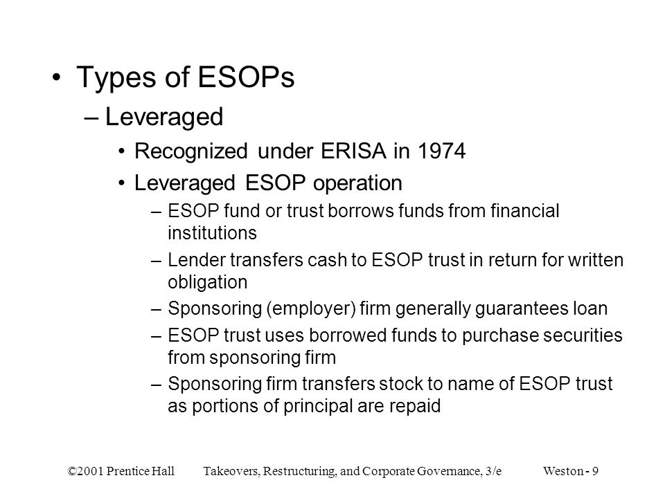 ©2001 Prentice Hall Takeovers, Restructuring, and Corporate Governance, 3/e Weston - 10 –Source of payment of both interest and principal to financial institution is cash contributed to ESOP trust by sponsoring firm –Both interest and principal amount transferred by company are deductible expenses for tax purposes subject to some limitations –Leveragable Recognized under ERISA Plan authorized but not required to borrow funds –Nonleveraged Recognized under ERISA Plan does not provide for borrowing of funds Essentially stock bonus plan