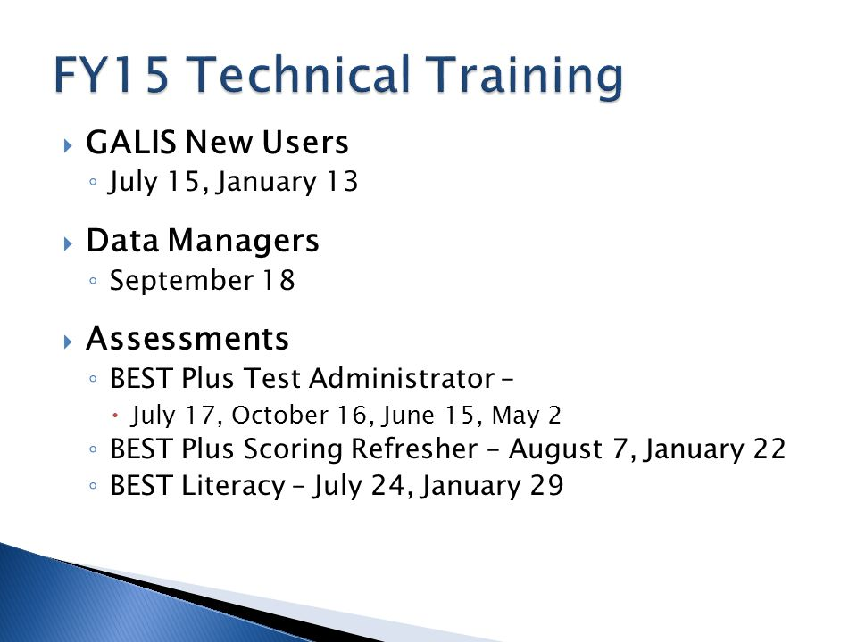  GALIS New Users ◦ July 15, January 13  Data Managers ◦ September 18  Assessments ◦ BEST Plus Test Administrator –  July 17, October 16, June 15, May 2 ◦ BEST Plus Scoring Refresher – August 7, January 22 ◦ BEST Literacy – July 24, January 29