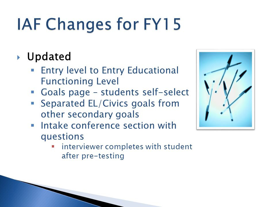  Updated  Entry level to Entry Educational Functioning Level  Goals page – students self-select  Separated EL/Civics goals from other secondary goals  Intake conference section with questions  interviewer completes with student after pre-testing