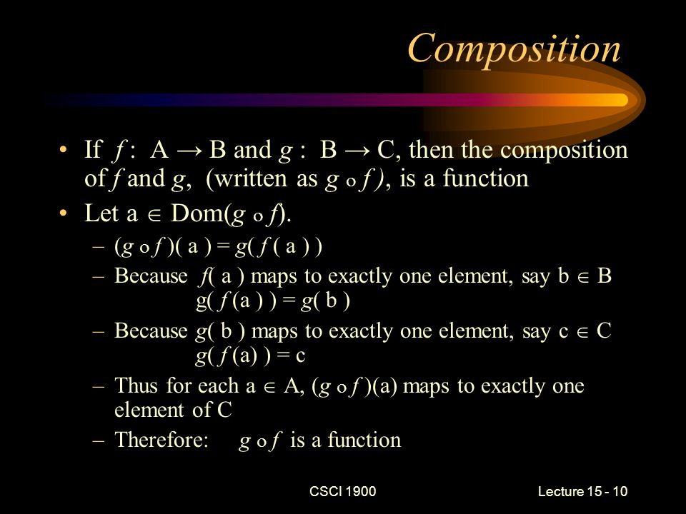 CSCI 1900 Lecture 15 - 10 Composition If f : A → B and g : B → C, then the composition of f and g, (written as g  f ), is a function Let a  Dom(g  f).