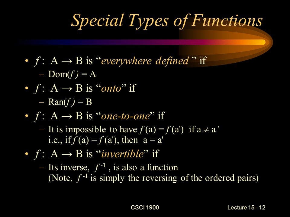 CSCI 1900 Lecture 15 - 12 Special Types of Functions f : A → B is everywhere defined if –Dom(f ) = A f : A → B is onto if –Ran(f ) = B f : A → B is one-to-one if –It is impossible to have f (a) = f (a ) if a  a i.e., if f (a) = f (a ), then a = a f : A → B is invertible if –Its inverse, f -1, is also a function (Note, f -1 is simply the reversing of the ordered pairs)