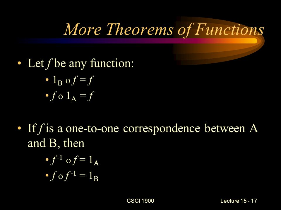 CSCI 1900 Lecture 15 - 17 More Theorems of Functions Let f be any function: 1 B  f = f f  1 A = f If f is a one-to-one correspondence between A and B, then f -1  f = 1 A f  f -1 = 1 B