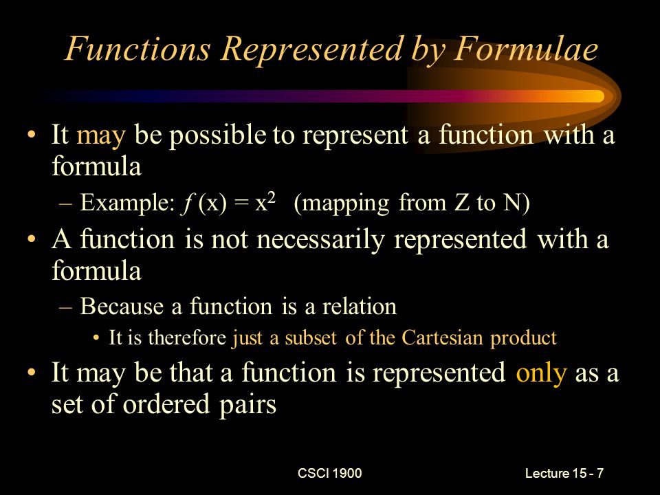 CSCI 1900 Lecture 15 - 8 Functions Without Formulae Example: A mapping from one finite set to another –A = { b, c, d, e} and B = {4, 6} –f (a) = {(b, 4), (c, 6), (d, 6), (e, 4)} Example: Membership function –f (a) return 0 if a is even, 1 otherwise –A = Z B = {0,1}
