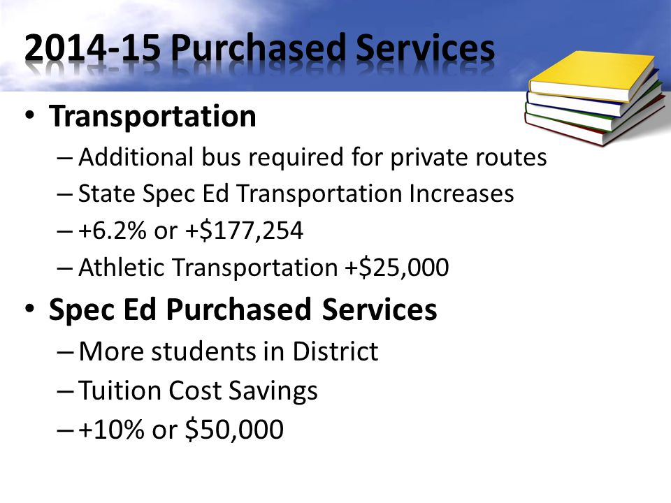 Transportation – Additional bus required for private routes – State Spec Ed Transportation Increases – +6.2% or +$177,254 – Athletic Transportation +$25,000 Spec Ed Purchased Services – More students in District – Tuition Cost Savings – +10% or $50,000