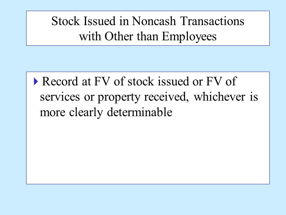 Stock Issued in Noncash Transactions with Other than Employees  Record at FV of stock issued or FV of services or property received, whichever is more clearly determinable