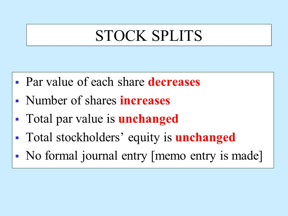 STOCK SPLITS  Par value of each share decreases  Number of shares increases  Total par value is unchanged  Total stockholders' equity is unchanged  No formal journal entry [memo entry is made]