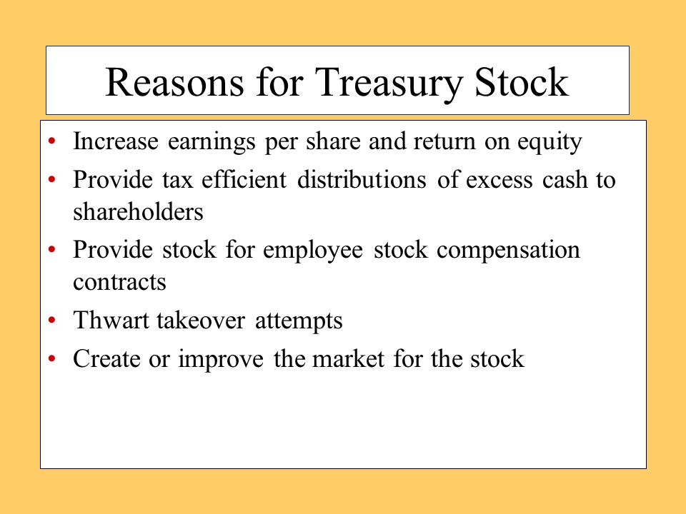 Reasons for Treasury Stock Increase earnings per share and return on equity Provide tax efficient distributions of excess cash to shareholders Provide stock for employee stock compensation contracts Thwart takeover attempts Create or improve the market for the stock