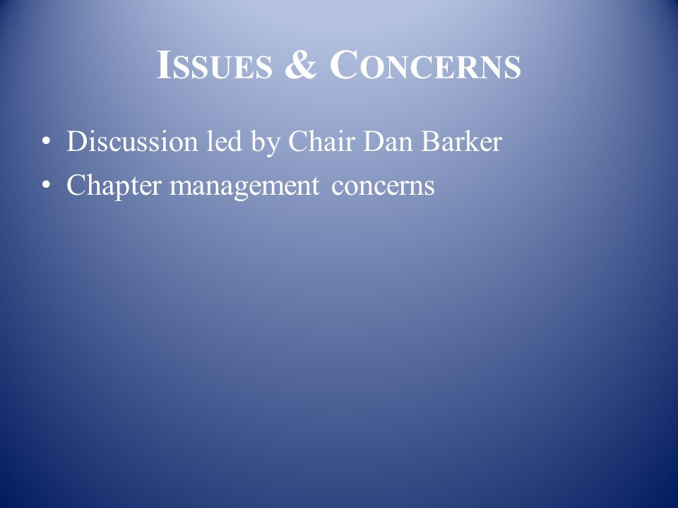 I SSUES & C ONCERNS Discussion led by Chair Dan Barker Chapter management concerns