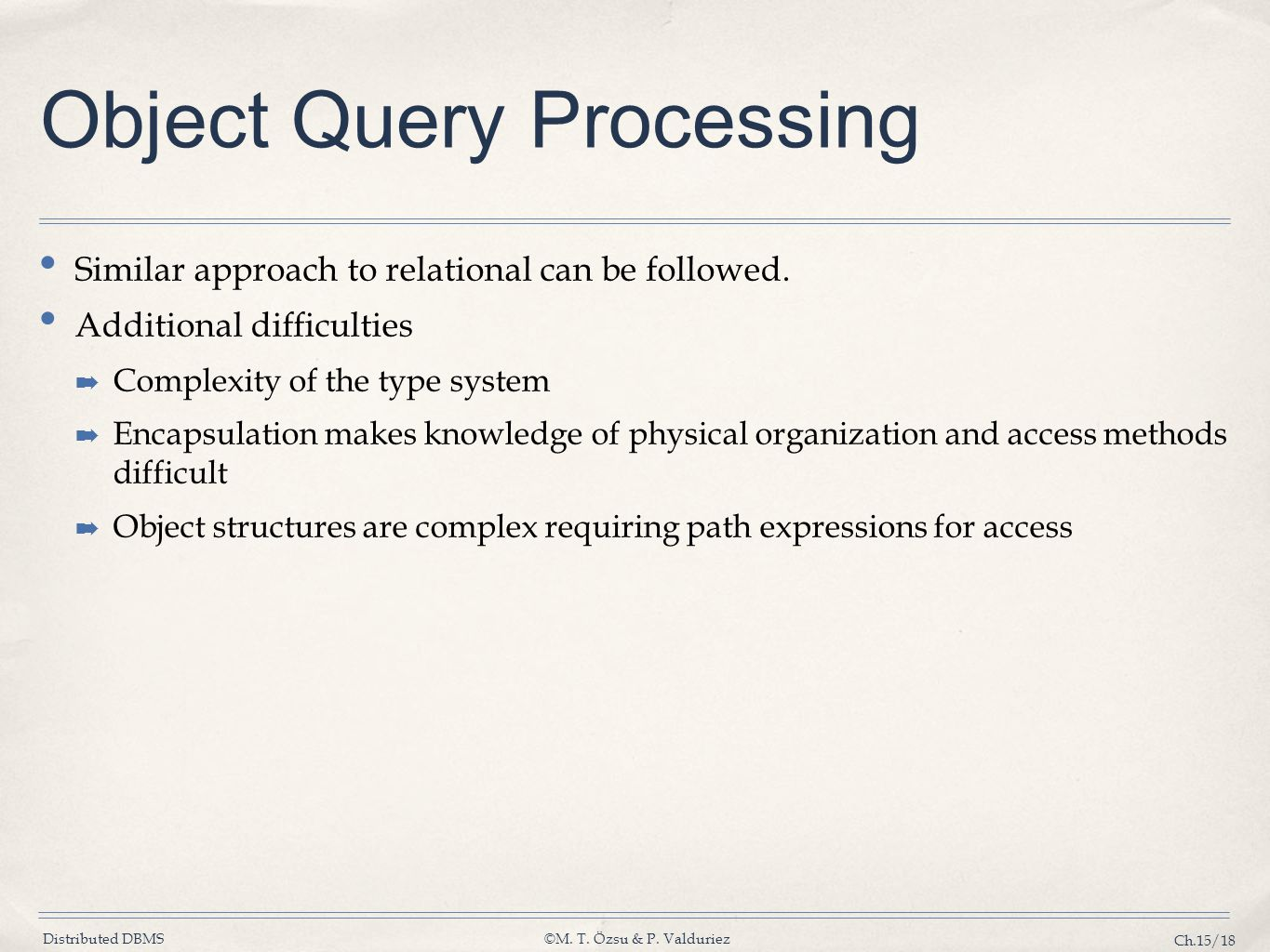 Distributed DBMS©M. T. Özsu & P. Valduriez Ch.15/18 Object Query Processing Similar approach to relational can be followed. Additional difficulties ➡