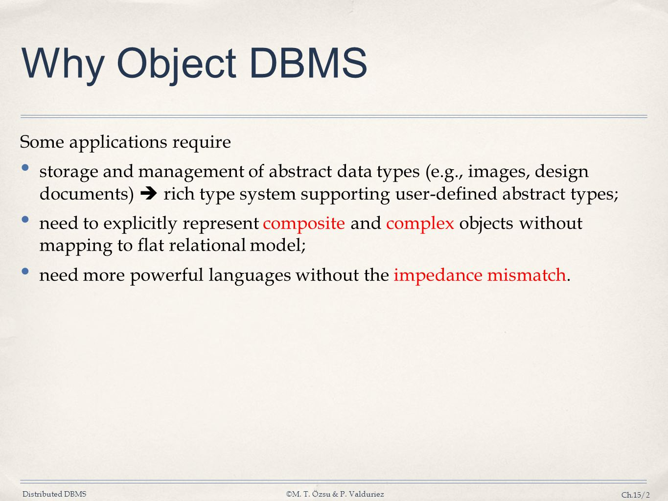 Distributed DBMS©M. T. Özsu & P. Valduriez Ch.15/2 Why Object DBMS Some applications require storage and management of abstract data types (e.g., imag