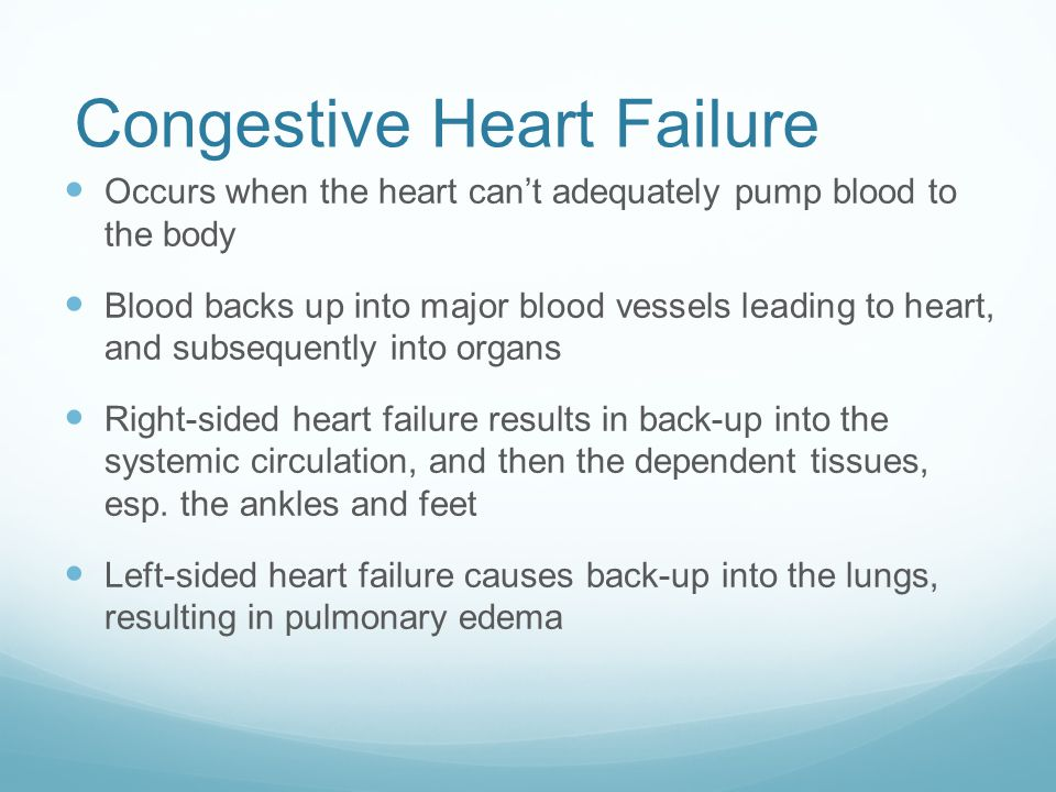 Congestive Heart Failure Occurs when the heart can't adequately pump blood to the body Blood backs up into major blood vessels leading to heart, and s