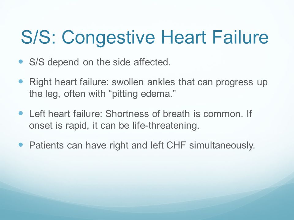 "S/S: Congestive Heart Failure S/S depend on the side affected. Right heart failure: swollen ankles that can progress up the leg, often with ""pitting e"