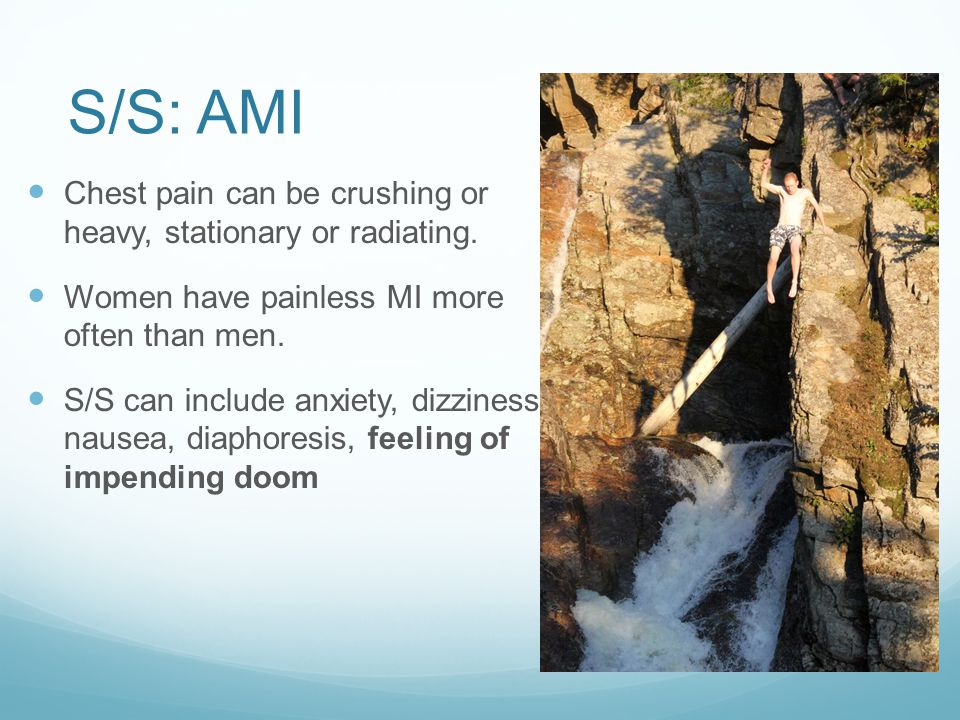 S/S: AMI Chest pain can be crushing or heavy, stationary or radiating. Women have painless MI more often than men. S/S can include anxiety, dizziness,