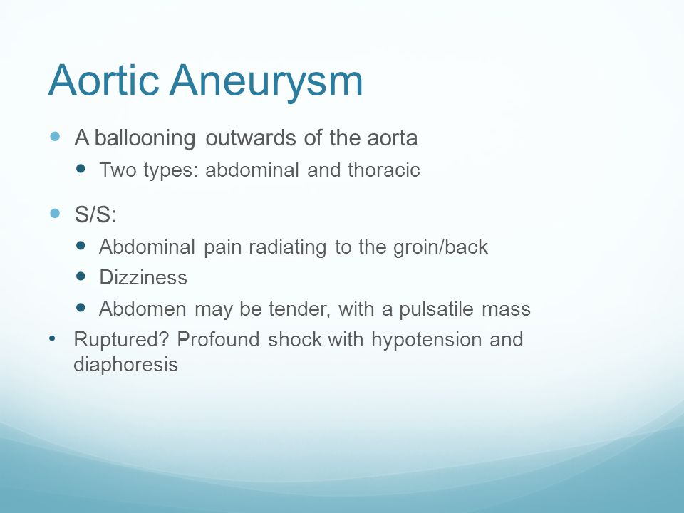 Aortic Aneurysm A ballooning outwards of the aorta Two types: abdominal and thoracic S/S: Abdominal pain radiating to the groin/back Dizziness Abdomen