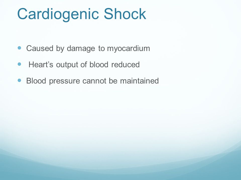 Cardiogenic Shock Caused by damage to myocardium Heart's output of blood reduced Blood pressure cannot be maintained