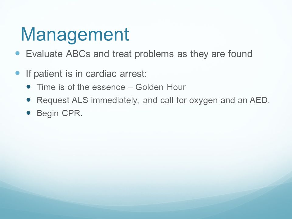Management Evaluate ABCs and treat problems as they are found If patient is in cardiac arrest: Time is of the essence – Golden Hour Request ALS immedi