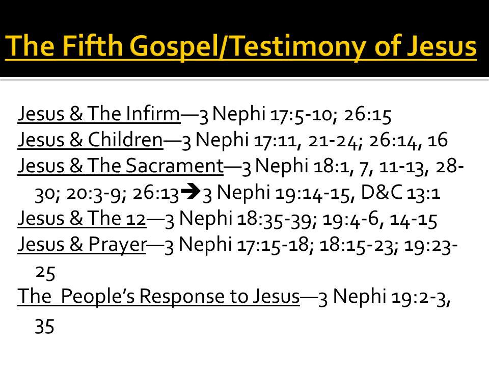 Jesus & The Infirm—3 Nephi 17:5-10; 26:15 Jesus & Children—3 Nephi 17:11, 21-24; 26:14, 16 Jesus & The Sacrament—3 Nephi 18:1, 7, 11-13, 28- 30; 20:3-