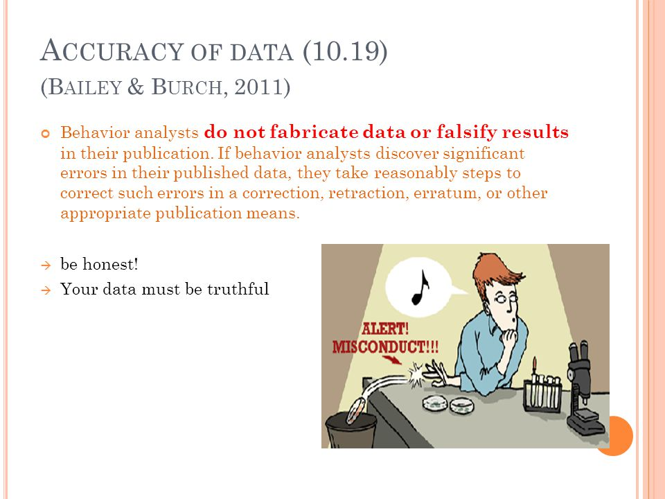 A CCURACY OF DATA (10.19) Behavior analysts do not fabricate data or falsify results in their publication. If behavior analysts discover significant e