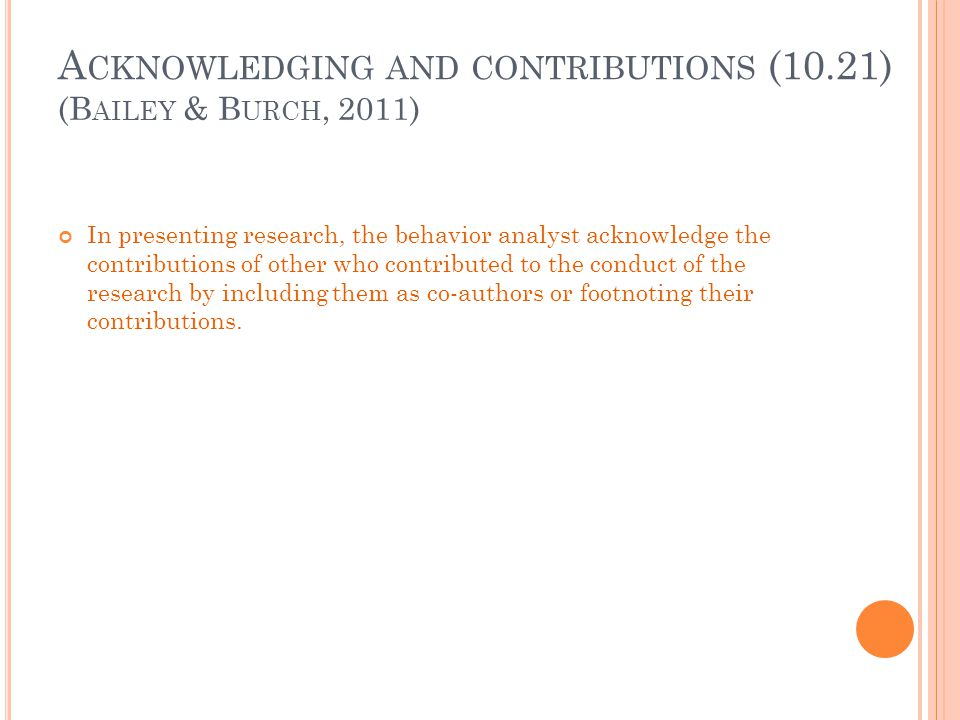 A CKNOWLEDGING AND CONTRIBUTIONS (10.21) In presenting research, the behavior analyst acknowledge the contributions of other who contributed to the co