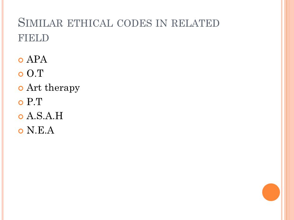 S IMILAR ETHICAL CODES IN RELATED FIELD APA O.T Art therapy P.T A.S.A.H N.E.A