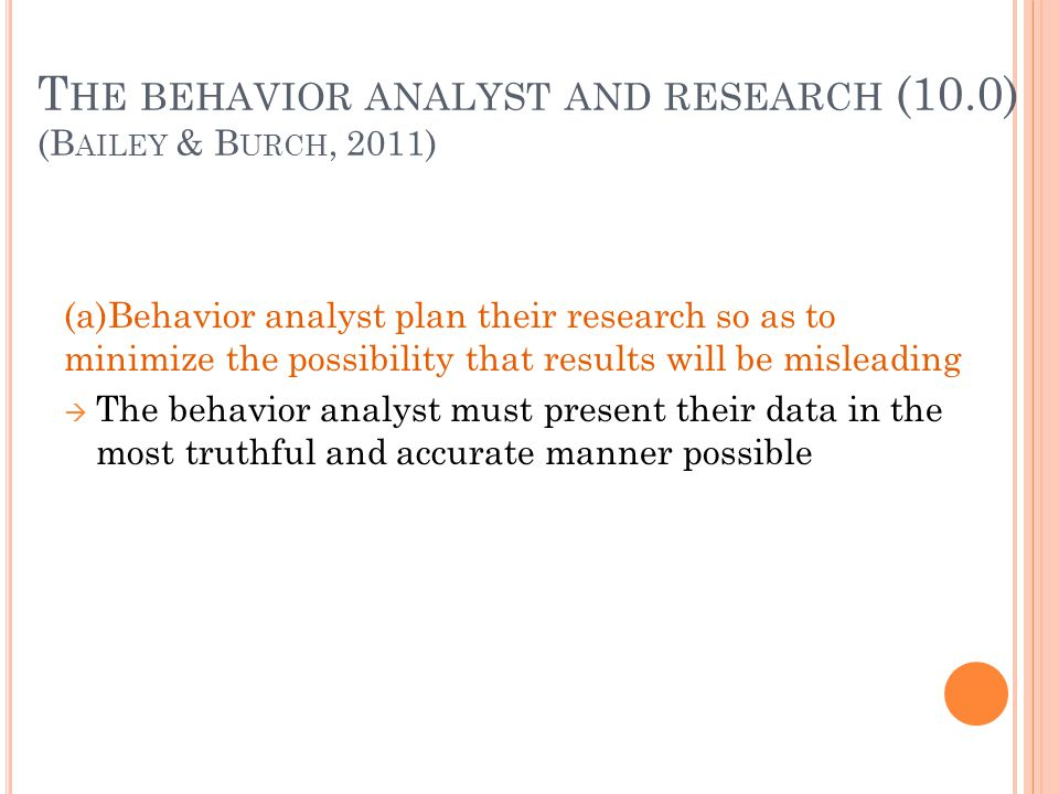 T HE BEHAVIOR ANALYST AND RESEARCH (10.0) (B AILEY & B URCH, 2011) (a)Behavior analyst plan their research so as to minimize the possibility that resu