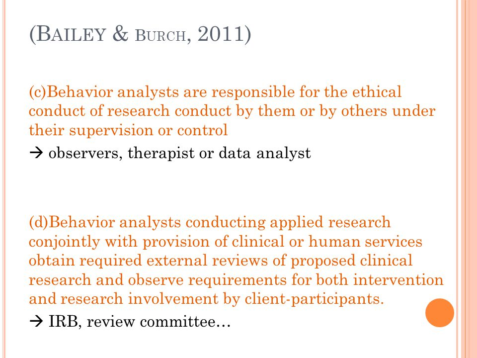 D ECEPTION IN RESEARCH (10.05) (a)Behavior analysts do not conduct a study involving deception unless they have determined that the use of deceptive techniques is justified by the study's prospective scientific, educational, or applied value and that equally effective alternative procedures that do not use deception are not feasible (b)Behavior analysts never deceive research participants about significant aspects that would affect their willingness to participate, such as physical risks, discomfort or unpleasant emotional experiences.