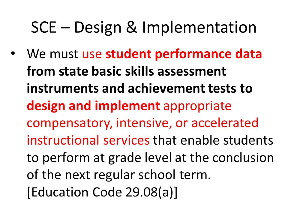 SCE – Design & Implementation We must use student performance data from state basic skills assessment instruments and achievement tests to design and implement appropriate compensatory, intensive, or accelerated instructional services that enable students to perform at grade level at the conclusion of the next regular school term.