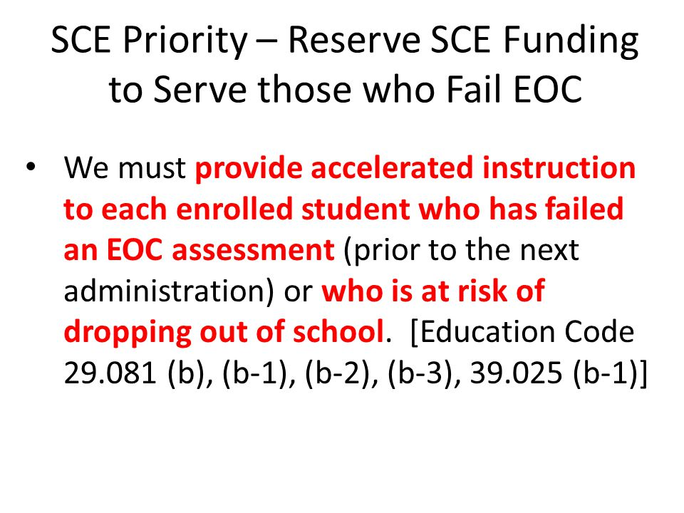 SCE Priority – Reserve SCE Funding to Serve those who Fail EOC We must provide accelerated instruction to each enrolled student who has failed an EOC assessment (prior to the next administration) or who is at risk of dropping out of school.