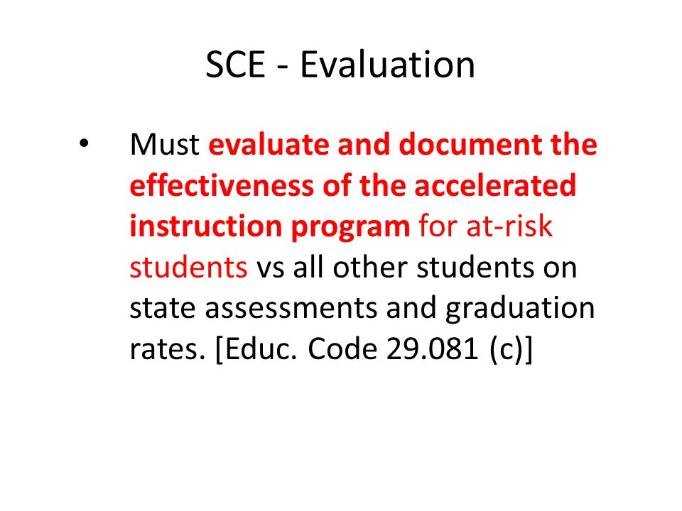 SCE - Evaluation Must evaluate and document the effectiveness of the accelerated instruction program for at-risk students vs all other students on state assessments and graduation rates.