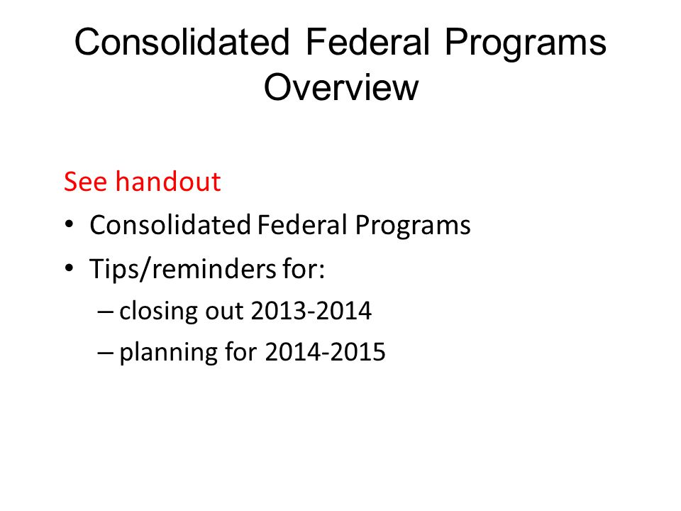 Consolidated Federal Programs Overview See handout Consolidated Federal Programs Tips/reminders for: – closing out 2013-2014 – planning for 2014-2015