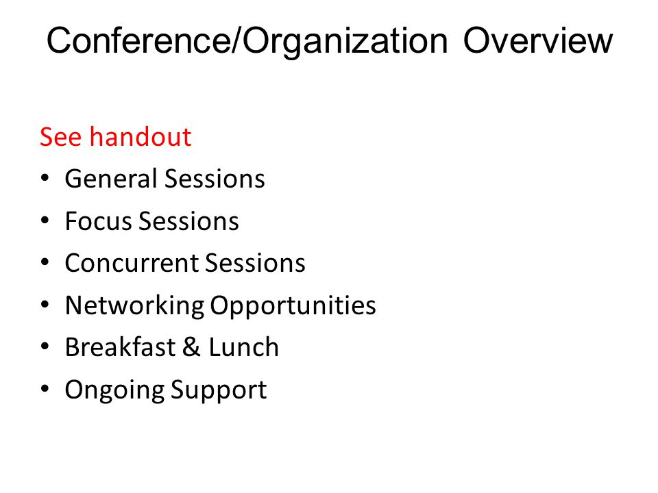 Conference/Organization Overview See handout General Sessions Focus Sessions Concurrent Sessions Networking Opportunities Breakfast & Lunch Ongoing Support