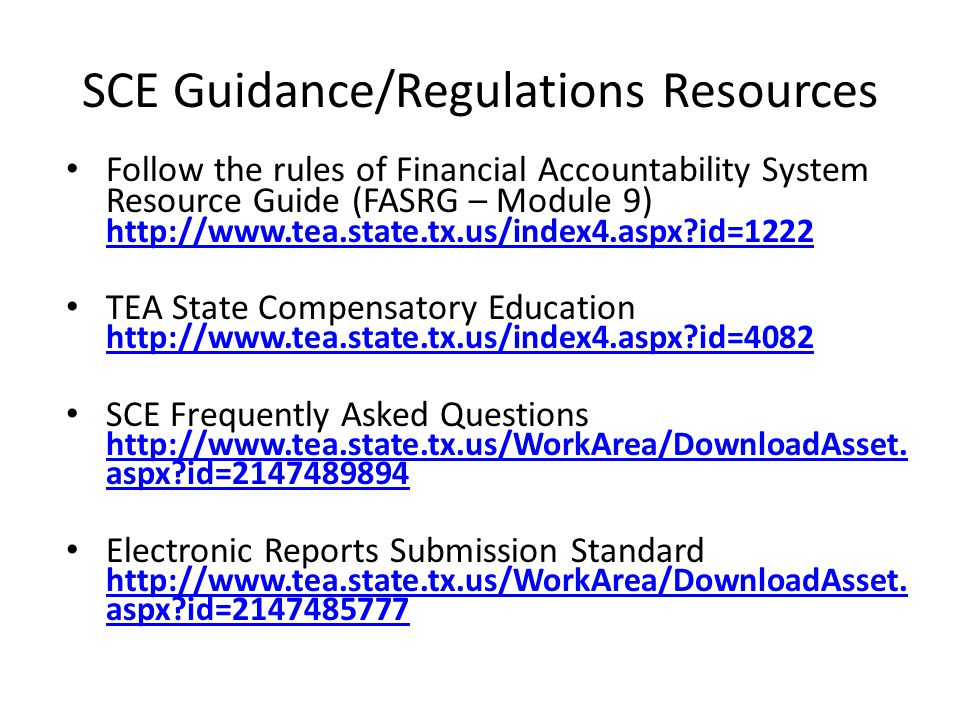 SCE Guidance/Regulations Resources Follow the rules of Financial Accountability System Resource Guide (FASRG – Module 9) http://www.tea.state.tx.us/index4.aspx?id=1222 http://www.tea.state.tx.us/index4.aspx?id=1222 TEA State Compensatory Education http://www.tea.state.tx.us/index4.aspx?id=4082 http://www.tea.state.tx.us/index4.aspx?id=4082 SCE Frequently Asked Questions http://www.tea.state.tx.us/WorkArea/DownloadAsset.