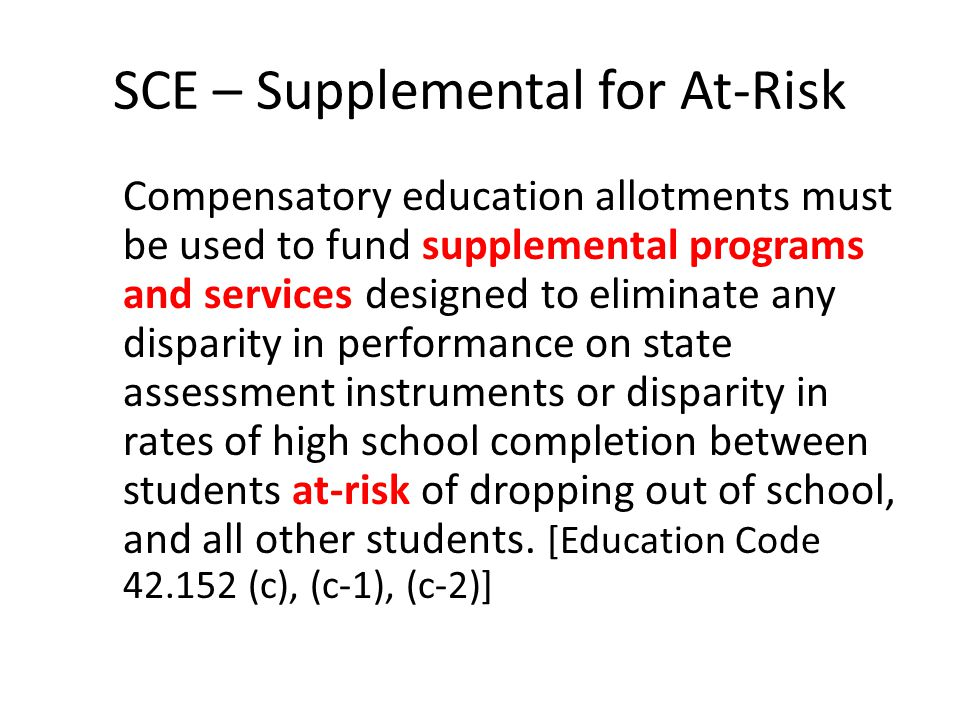 SCE – Supplemental for At-Risk Compensatory education allotments must be used to fund supplemental programs and services designed to eliminate any dis