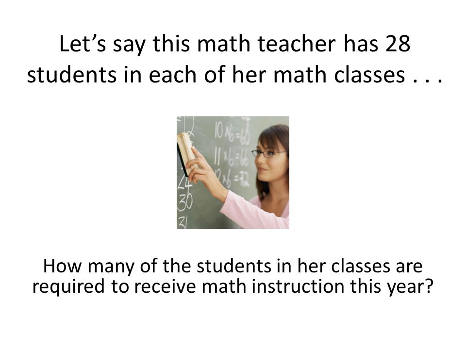 Let's say this math teacher has 28 students in each of her math classes... How many of the students in her classes are required to receive math instru